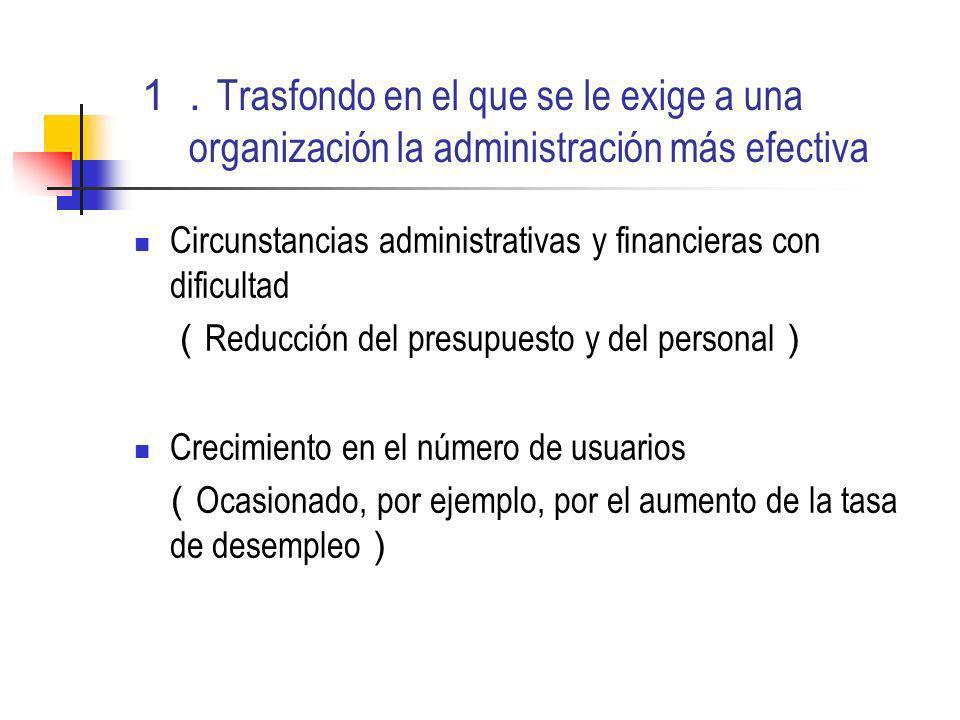 Trasfondo en el que se le exige a una organización la administración más efectiva Circunstancias administrativas y financieras con dificultad Reducción del presupuesto y del personal Crecimiento en el número de usuarios Ocasionado, por ejemplo, por el aumento de la tasa de desempleo