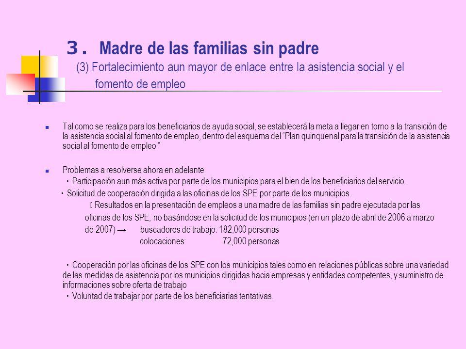 Madre de las familias sin padre (3) Fortalecimiento aun mayor de enlace entre la asistencia social y el fomento de empleo Tal como se realiza para los