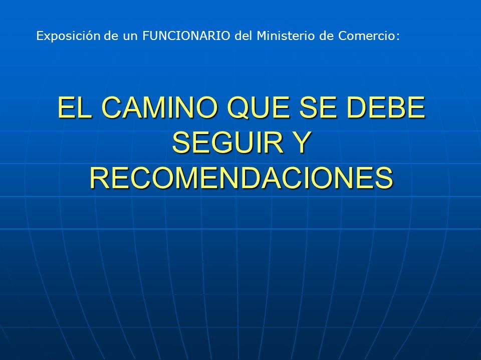 EL CAMINO QUE SE DEBE SEGUIR Y RECOMENDACIONES Exposición de un FUNCIONARIO del Ministerio de Comercio: