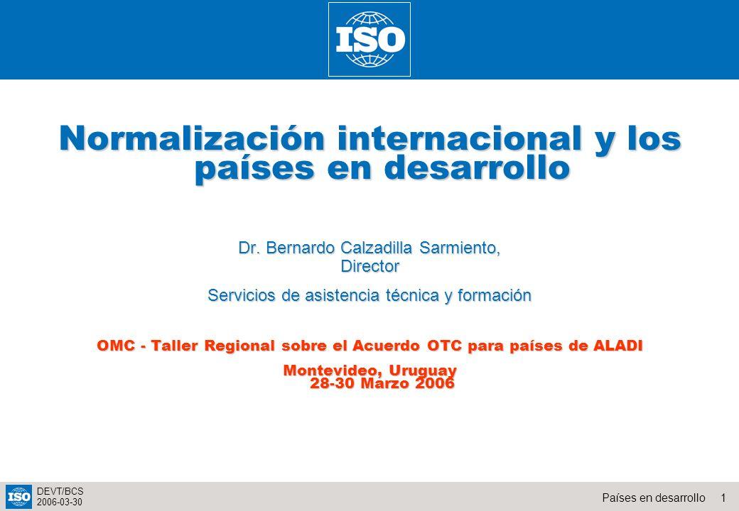 1Países en desarrollo DEVT/BCS 2006-03-30 Normalización internacional y los países en desarrollo Dr. Bernardo Calzadilla Sarmiento, Director Servicios
