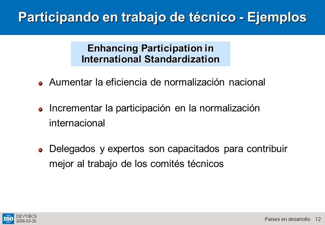 12Países en desarrollo DEVT/BCS 2006-03-30 Participando en trabajo de técnico - Ejemplos Aumentar la eficiencia de normalización nacional Incrementar