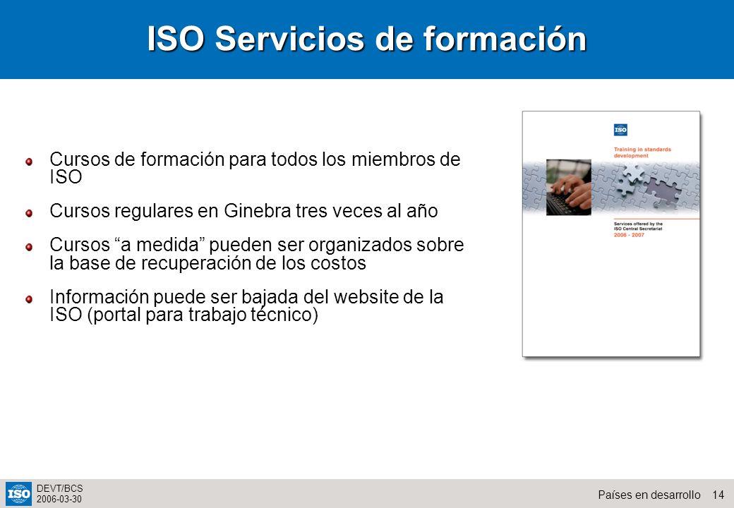 14Países en desarrollo DEVT/BCS 2006-03-30 Cursos de formación para todos los miembros de ISO Cursos regulares en Ginebra tres veces al año Cursos a m