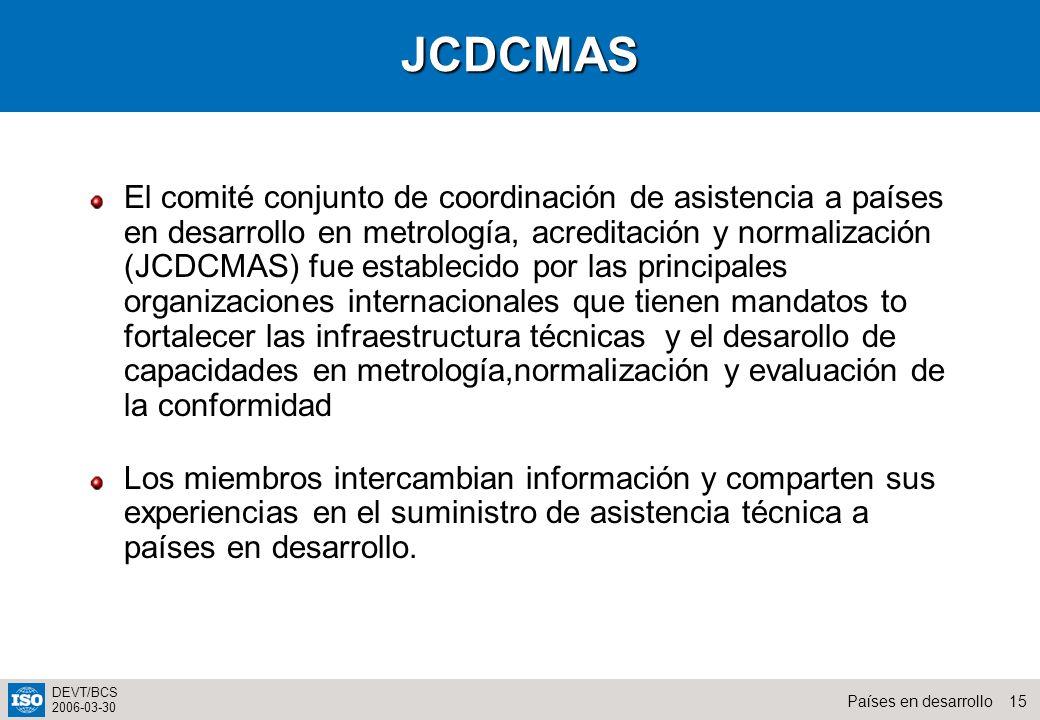 15Países en desarrollo DEVT/BCS 2006-03-30JCDCMAS El comité conjunto de coordinación de asistencia a países en desarrollo en metrología, acreditación