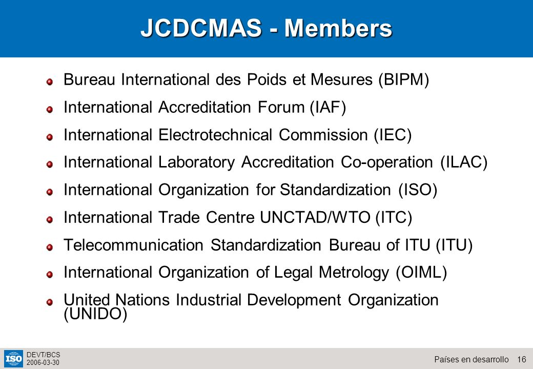 16Países en desarrollo DEVT/BCS 2006-03-30 JCDCMAS - Members Bureau International des Poids et Mesures (BIPM) International Accreditation Forum (IAF)