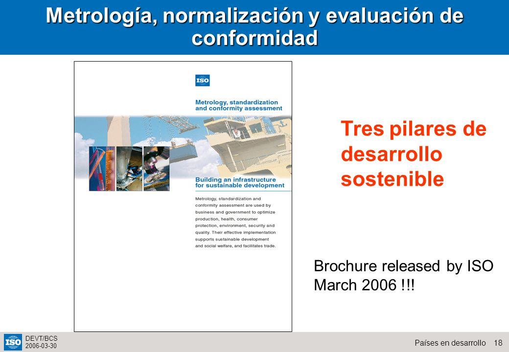 18Países en desarrollo DEVT/BCS 2006-03-30 Metrología, normalización y evaluación de conformidad Brochure released by ISO March 2006 !!! Tres pilares