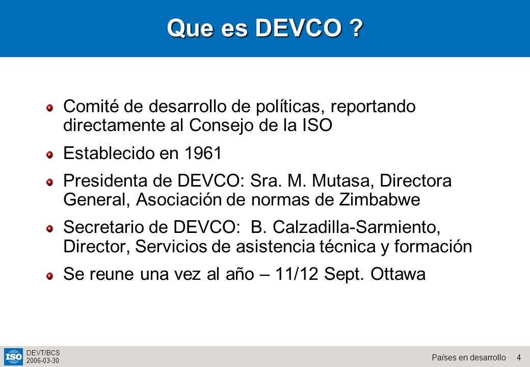 4Países en desarrollo DEVT/BCS 2006-03-30 Que es DEVCO ? Comité de desarrollo de políticas, reportando directamente al Consejo de la ISO Establecido e