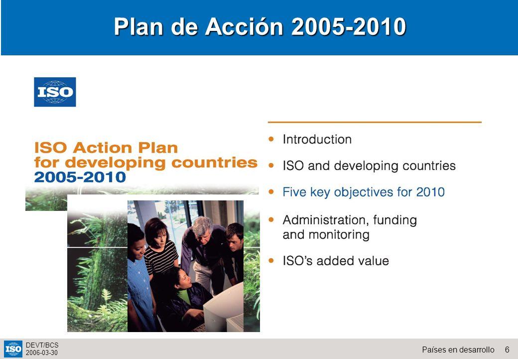 7Países en desarrollo DEVT/BCS 2006-03-30 Incrementar la sensibilización Desarrollar capacidades Incrementar la cooperación regional Desarrollar la comunicación electrónica y destreza en el manejo de los instrumentos de tecnología de la información de la ISO Incrementar la participación en los trabajos técnicos de la ISO Objetivos claves para el 2010
