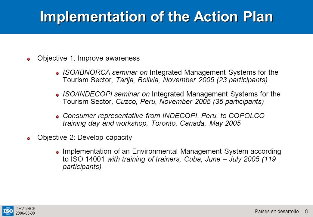 8Países en desarrollo DEVT/BCS 2006-03-30 Implementation of the Action Plan Objective 1: Improve awareness ISO/IBNORCA seminar on Integrated Managemen