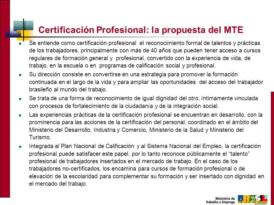 19 Certificación Profesional: la propuesta del MTE Se entiende como certificación profesional el reconocimiento formal de talentos y prácticas de los trabajadores, principalmente con más de 40 años que pueden tener acceso a cursos regulares de formación general y profesional, convertido con la experiencia de vida, de trabajo, en la escuela o en programas de calificación social y profesional.