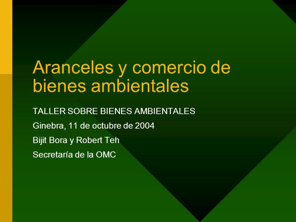 Aranceles y comercio de bienes ambientales TALLER SOBRE BIENES AMBIENTALES Ginebra, 11 de octubre de 2004 Bijit Bora y Robert Teh Secretaría de la OMC