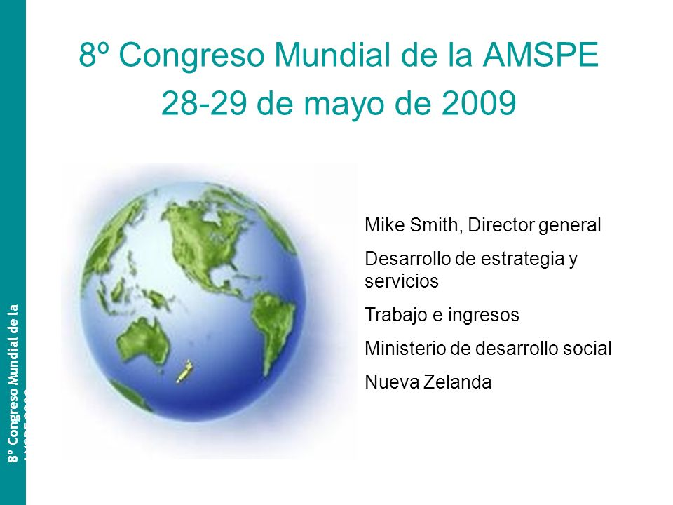 8º Congreso Mundial de la AMSPE 28-29 de mayo de 2009 8º Congreso Mundial de la AMSPE 2009 Mike Smith, Director general Desarrollo de estrategia y servicios Trabajo e ingresos Ministerio de desarrollo social Nueva Zelanda