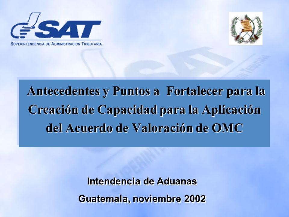 Intendencia de Aduanas Guatemala, noviembre 2002 Intendencia de Aduanas Guatemala, noviembre 2002 Antecedentes y Puntos a Fortalecer para la Creación