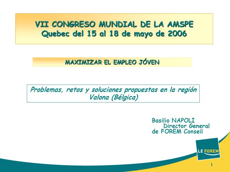 1 VII CONGRESO MUNDIAL DE LA AMSPE Quebec del 15 al 18 de mayo de 2006 Basilio NAPOLI Director General de FOREM Conseil MAXIMIZAR EL EMPLEO JÓVEN 1 Problemas, retos y soluciones propuestas en la región Valona (Bélgica)