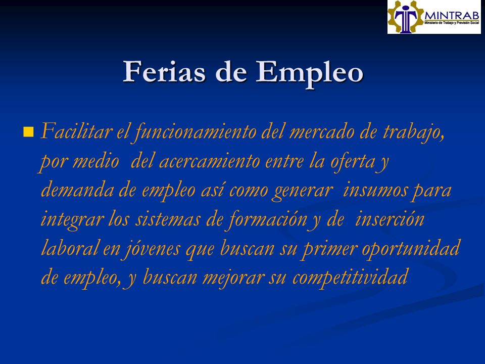 Ferias de Empleo Facilitar el funcionamiento del mercado de trabajo, por medio del acercamiento entre la oferta y demanda de empleo así como generar i