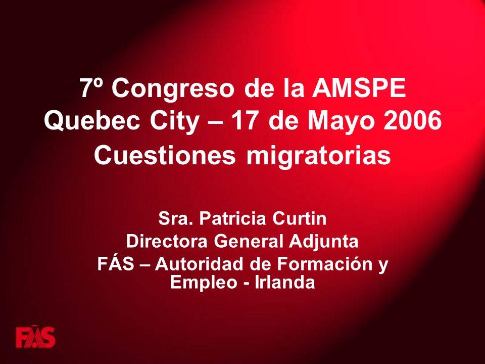 7º Congreso de la AMSPE Quebec City – 17 de Mayo 2006 Cuestiones migratorias Sra. Patricia Curtin Directora General Adjunta FÁS – Autoridad de Formaci