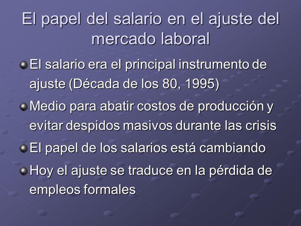 El papel del salario en el ajuste del mercado laboral El salario era el principal instrumento de ajuste (Década de los 80, 1995) Medio para abatir costos de producción y evitar despidos masivos durante las crisis El papel de los salarios está cambiando Hoy el ajuste se traduce en la pérdida de empleos formales