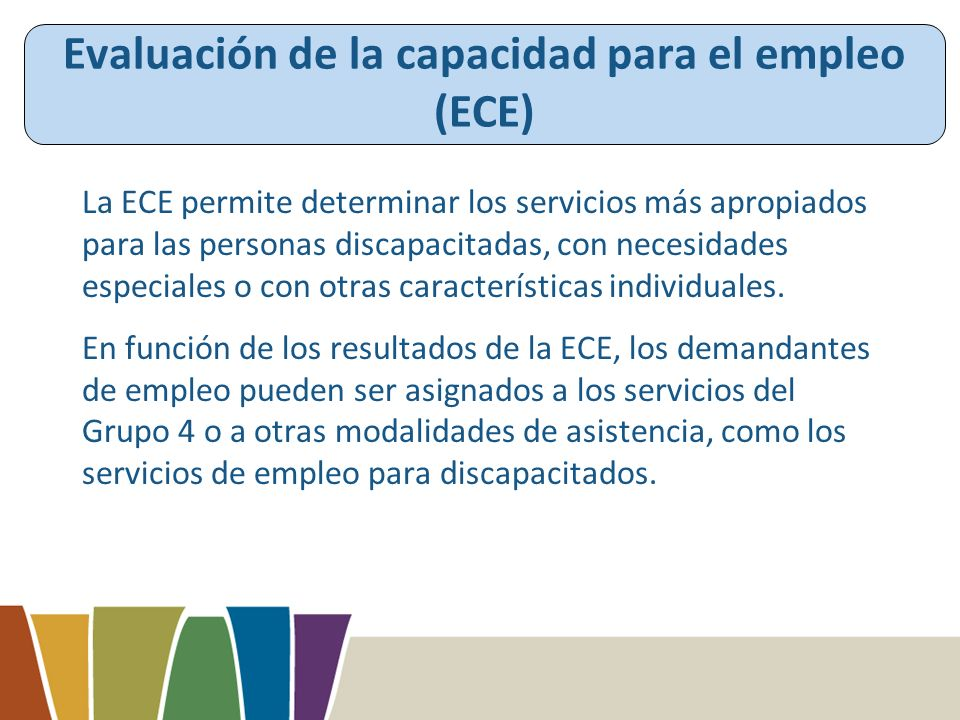 Evaluación de la capacidad para el empleo (ECE) La ECE permite determinar los servicios más apropiados para las personas discapacitadas, con necesidades especiales o con otras características individuales.