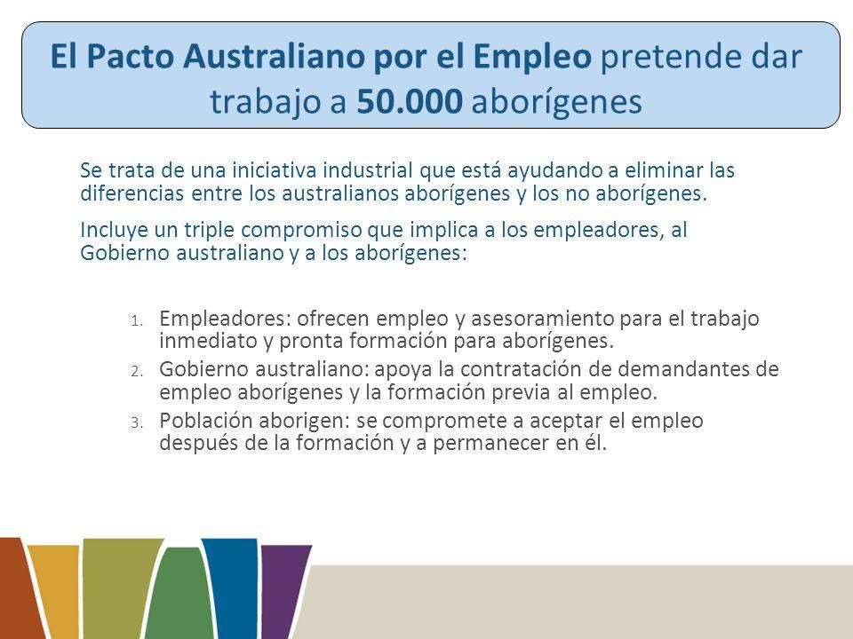 El Pacto Australiano por el Empleo pretende dar trabajo a 50.000 aborígenes Se trata de una iniciativa industrial que está ayudando a eliminar las diferencias entre los australianos aborígenes y los no aborígenes.