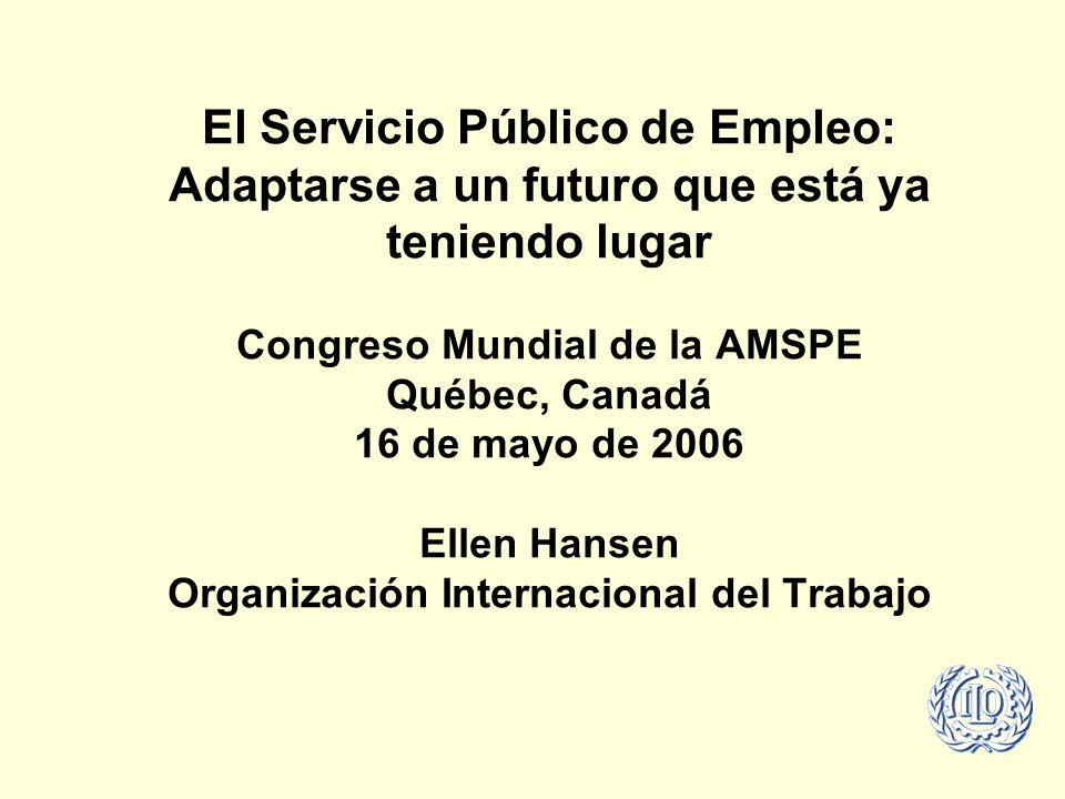 El Servicio Público de Empleo: Adaptarse a un futuro que está ya teniendo lugar Congreso Mundial de la AMSPE Québec, Canadá 16 de mayo de 2006 Ellen Hansen Organización Internacional del Trabajo