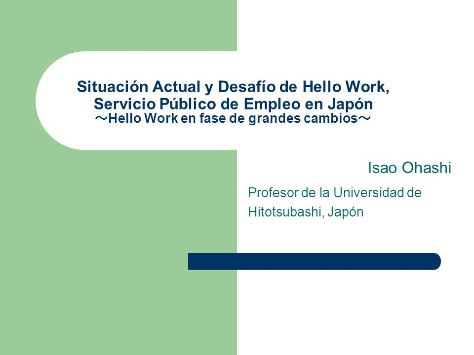 Situación Actual y Desafío de Hello Work, Servicio Público de Empleo en Japón Hello Work en fase de grandes cambios Isao Ohashi Profesor de la Universidad de Hitotsubashi, Japón
