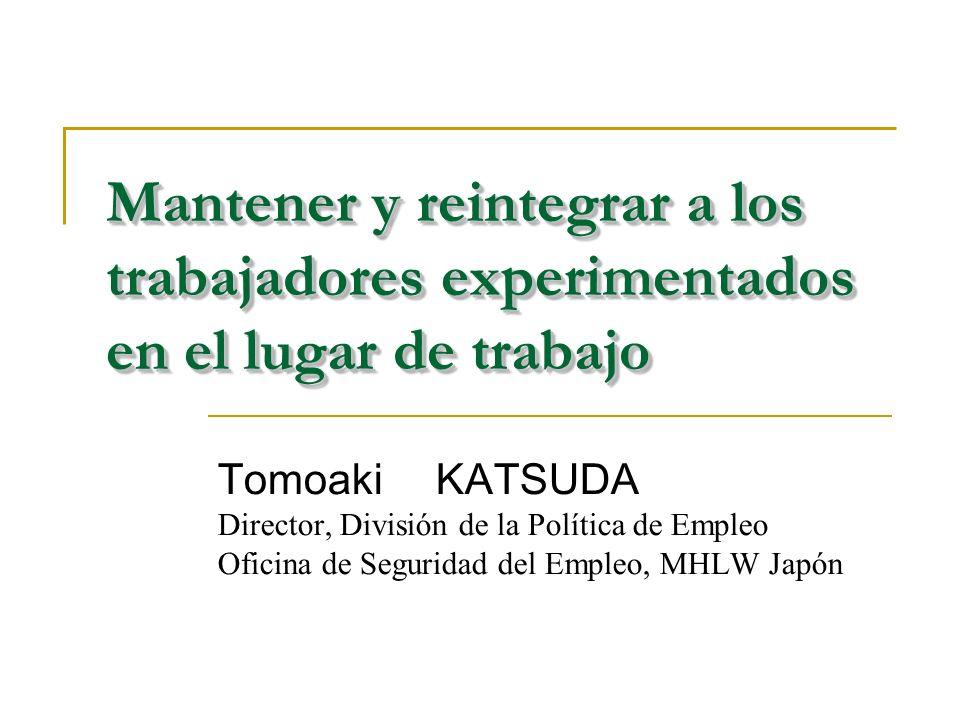 Mantener y reintegrar a los trabajadores experimentados en el lugar de trabajo Tomoaki KATSUDA Director, División de la Política de Empleo Oficina de