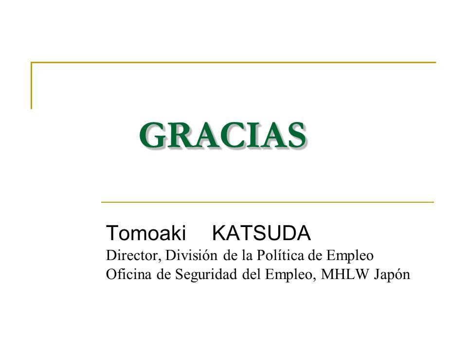 GRACIASGRACIAS Tomoaki KATSUDA Director, División de la Política de Empleo Oficina de Seguridad del Empleo, MHLW Japón