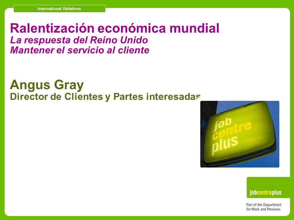 International Relations Ralentización económica mundial La respuesta del Reino Unido Mantener el servicio al cliente Angus Gray Director de Clientes y Partes interesadas