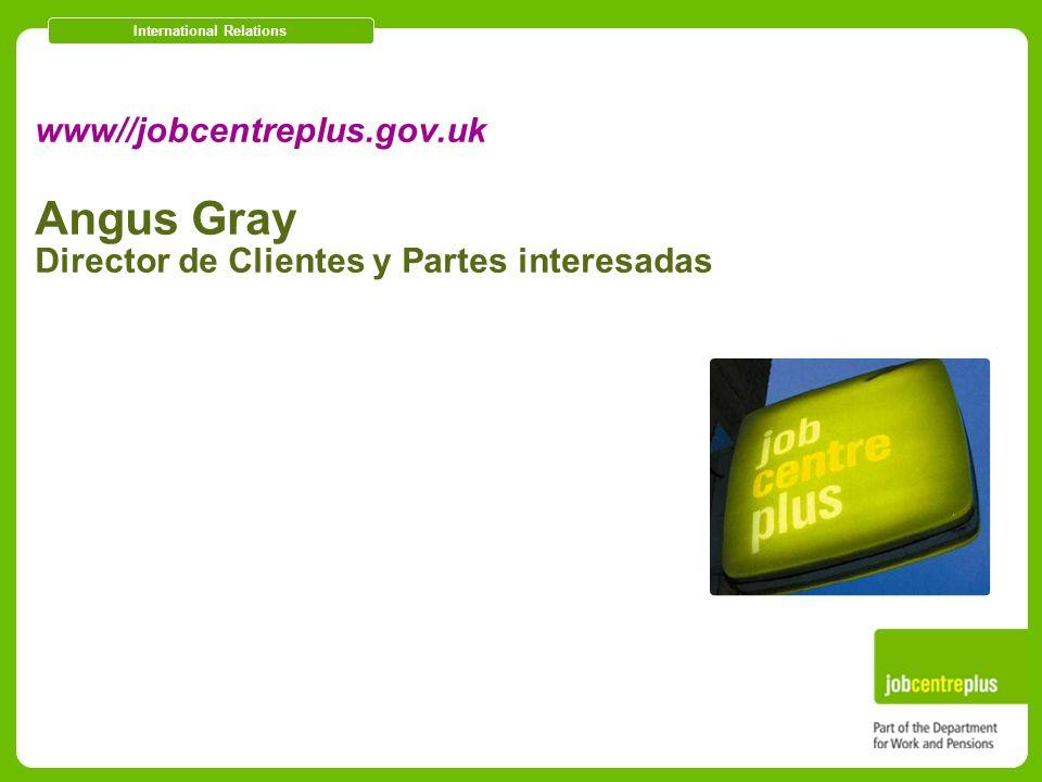 International Relations www//jobcentreplus.gov.uk Angus Gray Director de Clientes y Partes interesadas
