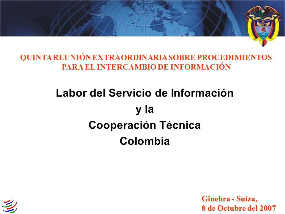 3 4 QUINTA REUNIÓN EXTRAORDINARIA SOBRE PROCEDIMIENTOS PARA EL INTERCAMBIO DE INFORMACIÓN Labor del Servicio de Información y la Cooperación Técnica Colombia Ginebra - Suiza, 8 de Octubre del 2007