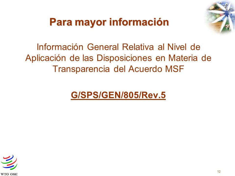 Para mayor información Información General Relativa al Nivel de Aplicación de las Disposiciones en Materia de Transparencia del Acuerdo MSF G/SPS/GEN/805/Rev.5 12