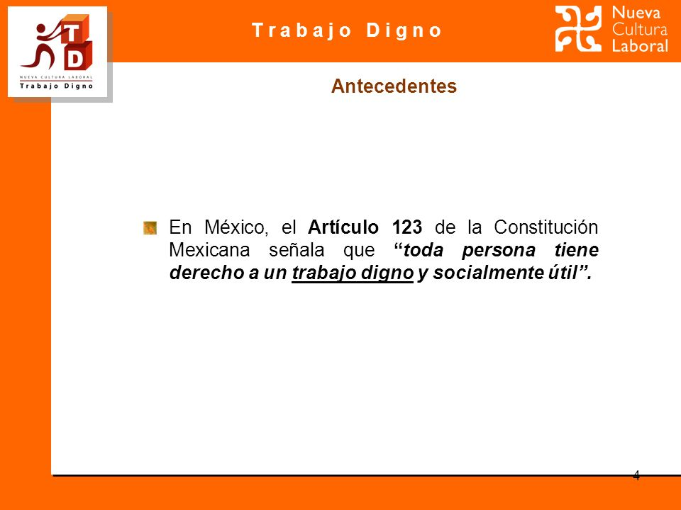 T r a b a j o D i g n o 4 En México, el Artículo 123 de la Constitución Mexicana señala que toda persona tiene derecho a un trabajo digno y socialment