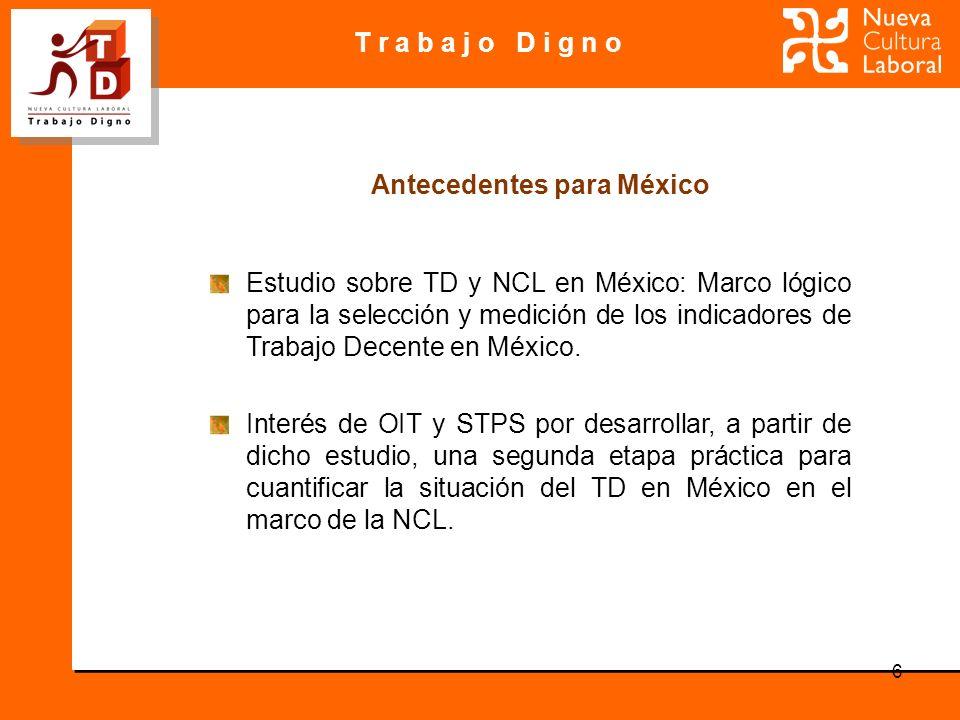 T r a b a j o D i g n o 6 Estudio sobre TD y NCL en México: Marco lógico para la selección y medición de los indicadores de Trabajo Decente en México.