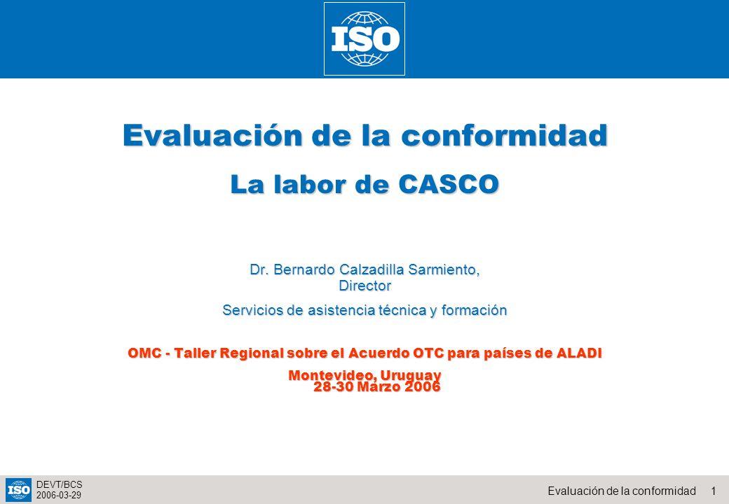1Evaluación de la conformidad DEVT/BCS 2006-03-29 Evaluación de la conformidad La labor de CASCO Dr. Bernardo Calzadilla Sarmiento, Director Servicios