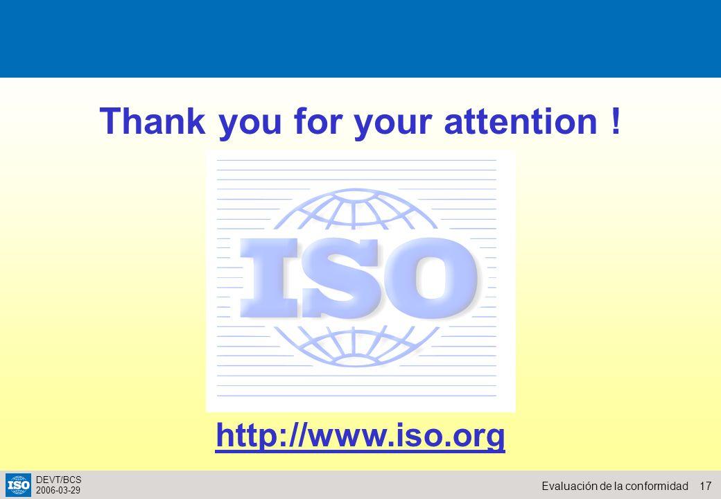 17Evaluación de la conformidad DEVT/BCS 2006-03-29 http://www.iso.org Thank you for your attention !