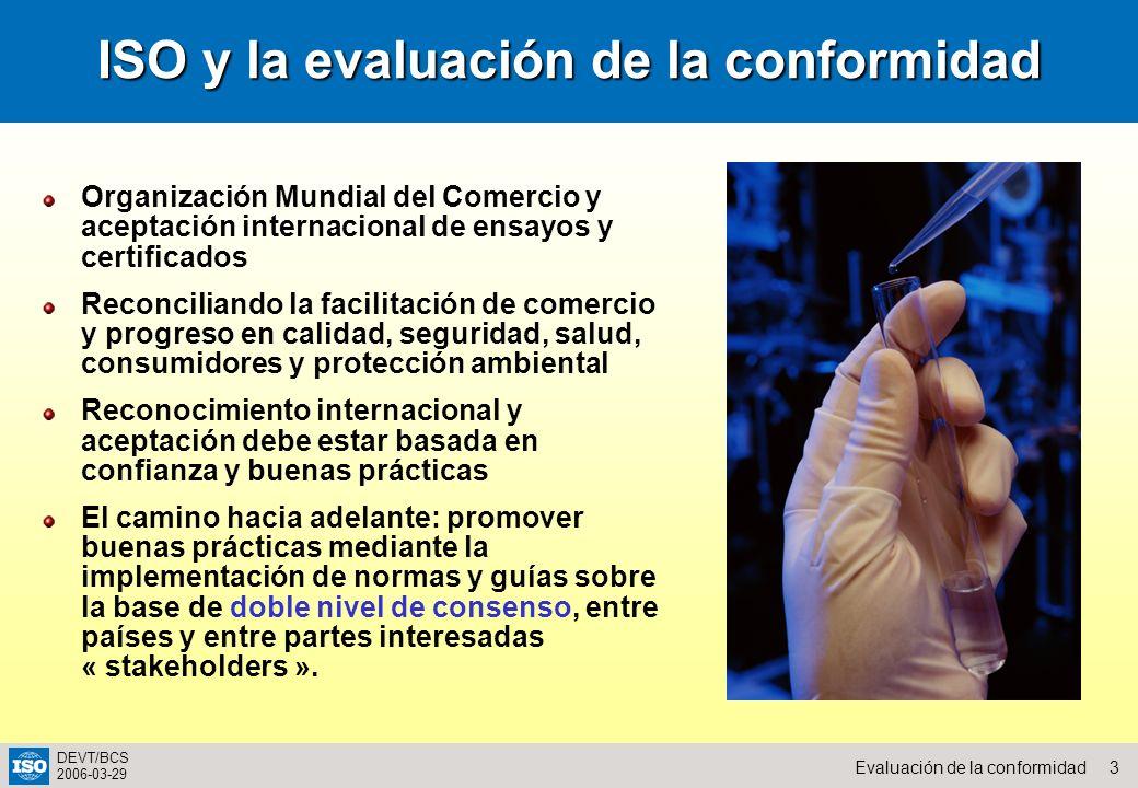 3Evaluación de la conformidad DEVT/BCS 2006-03-29 ISO y la evaluación de la conformidad Organización Mundial del Comercio y aceptación internacional d
