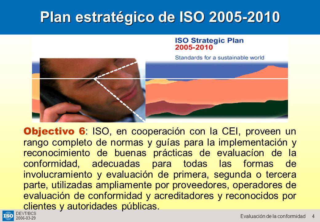 4Evaluación de la conformidad DEVT/BCS 2006-03-29 Plan estratégico de ISO 2005-2010 Objectivo 6 : ISO, en cooperación con la CEI, proveen un rango com