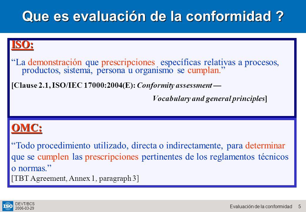 5Evaluación de la conformidad DEVT/BCS 2006-03-29 Que es evaluación de la conformidad ? ISO: La demonstración que prescripciones específicas relativas