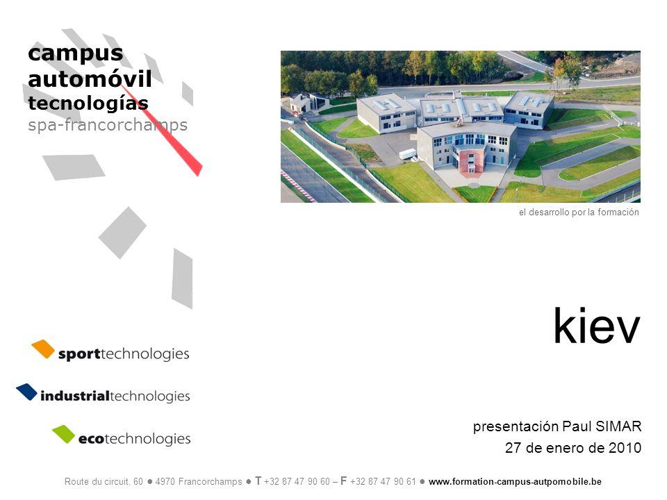campus automóvil tecnologías spa-francorchamps el desarrollo por la formación Route du circuit, 60 4970 Francorchamps T +32 87 47 90 60 – F +32 87 47 90 61 www.formation-campus-autpomobile.be kiev presentación Paul SIMAR 27 de enero de 2010