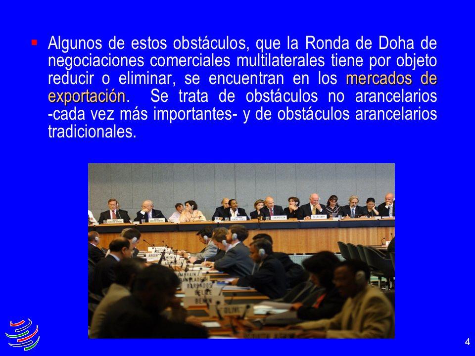 4 mercados de exportación Algunos de estos obstáculos, que la Ronda de Doha de negociaciones comerciales multilaterales tiene por objeto reducir o eli