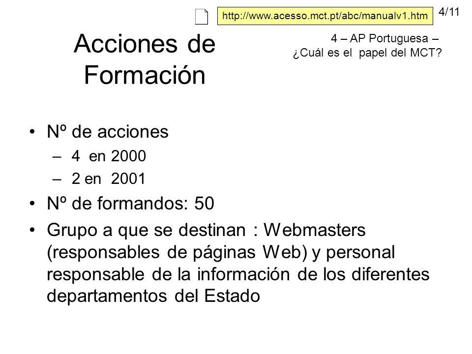 Acciones de Formación Nº de acciones – 4 en 2000 – 2 en 2001 Nº de formandos: 50 Grupo a que se destinan : Webmasters (responsables de páginas Web) y personal responsable de la información de los diferentes departamentos del Estado 4 – AP Portuguesa – ¿Cuál es el papel del MCT.