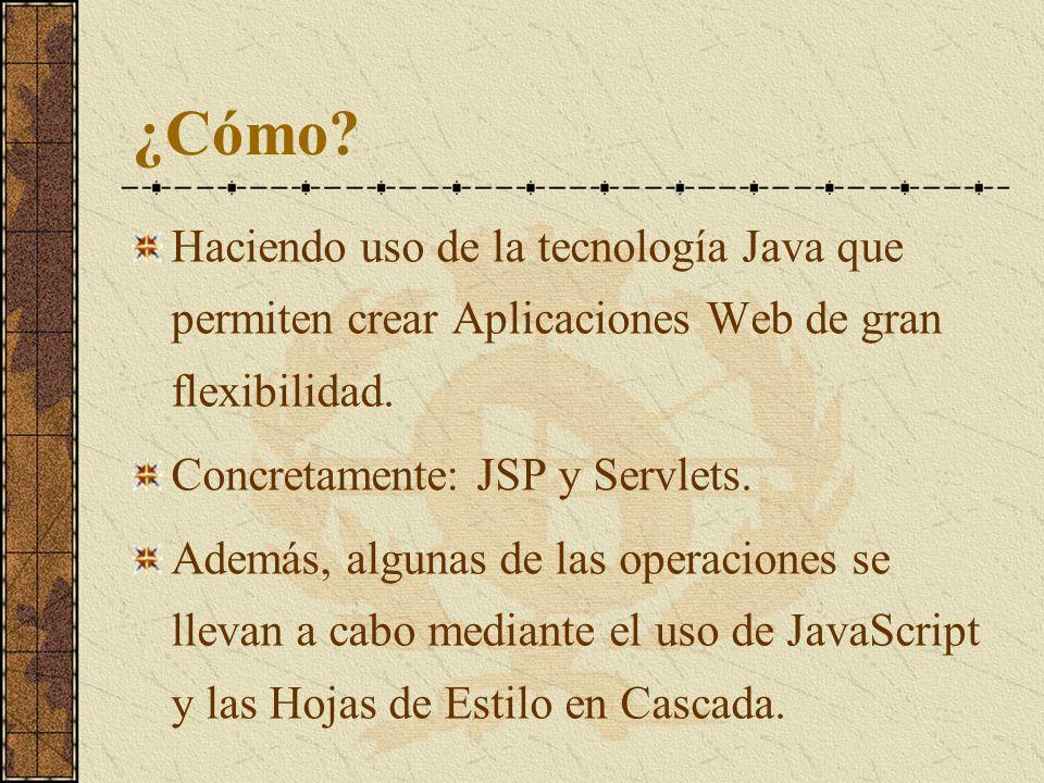 ¿Cómo? Haciendo uso de la tecnología Java que permiten crear Aplicaciones Web de gran flexibilidad. Concretamente: JSP y Servlets. Además, algunas de
