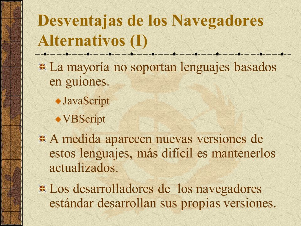 Desventajas de los Navegadores Alternativos (I) La mayoría no soportan lenguajes basados en guiones. JavaScript VBScript A medida aparecen nuevas vers