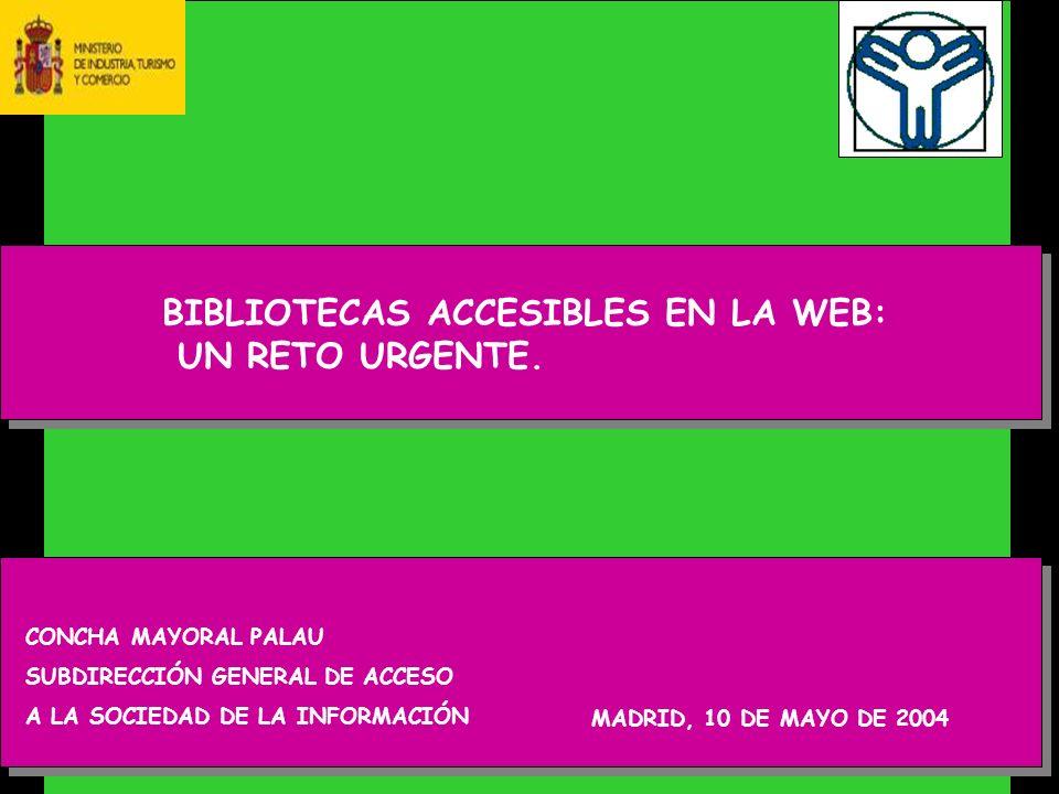 CONCHA MAYORAL PALAU SUBDIRECCIÓN GENERAL DE ACCESO A LA SOCIEDAD DE LA INFORMACIÓN MADRID, 10 DE MAYO DE 2004 BIBLIOTECAS ACCESIBLES EN LA WEB: UN RETO URGENTE.