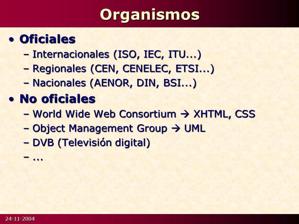 24-11-2004Organismos OficialesOficiales –Internacionales (ISO, IEC, ITU...) –Regionales (CEN, CENELEC, ETSI...) –Nacionales (AENOR, DIN, BSI...) No oficialesNo oficiales –World Wide Web Consortium XHTML, CSS –Object Management Group UML –DVB (Televisión digital) –...