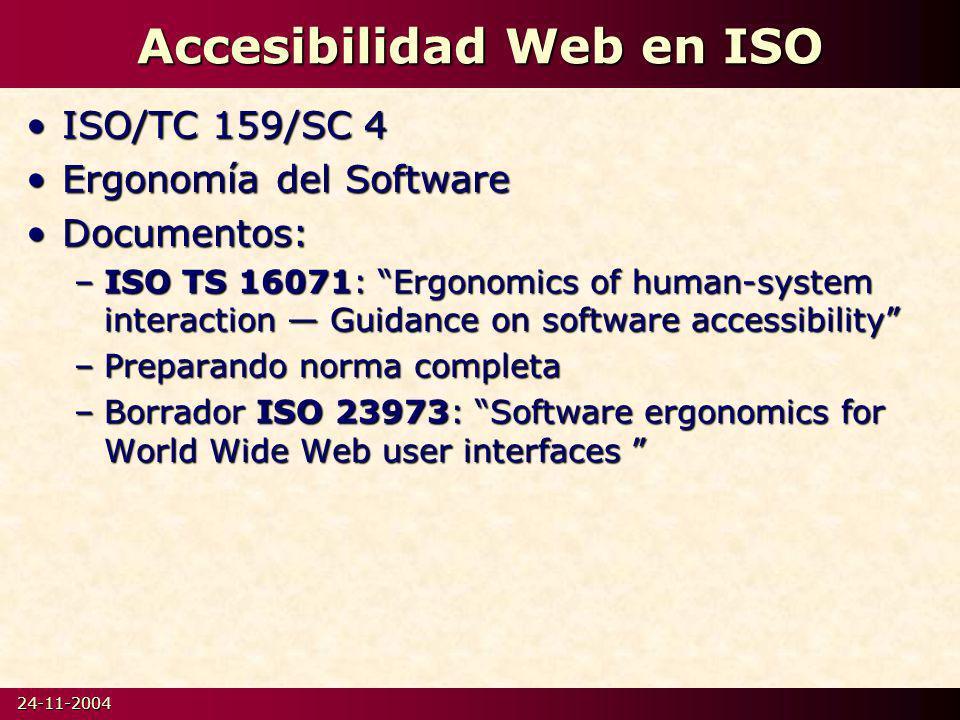 24-11-2004 Accesibilidad Web en ISO ISO/TC 159/SC 4ISO/TC 159/SC 4 Ergonomía del SoftwareErgonomía del Software Documentos:Documentos: –ISO TS 16071: Ergonomics of human-system interaction Guidance on software accessibility –Preparando norma completa –Borrador ISO 23973: Software ergonomics for World Wide Web user interfaces –Borrador ISO 23973: Software ergonomics for World Wide Web user interfaces