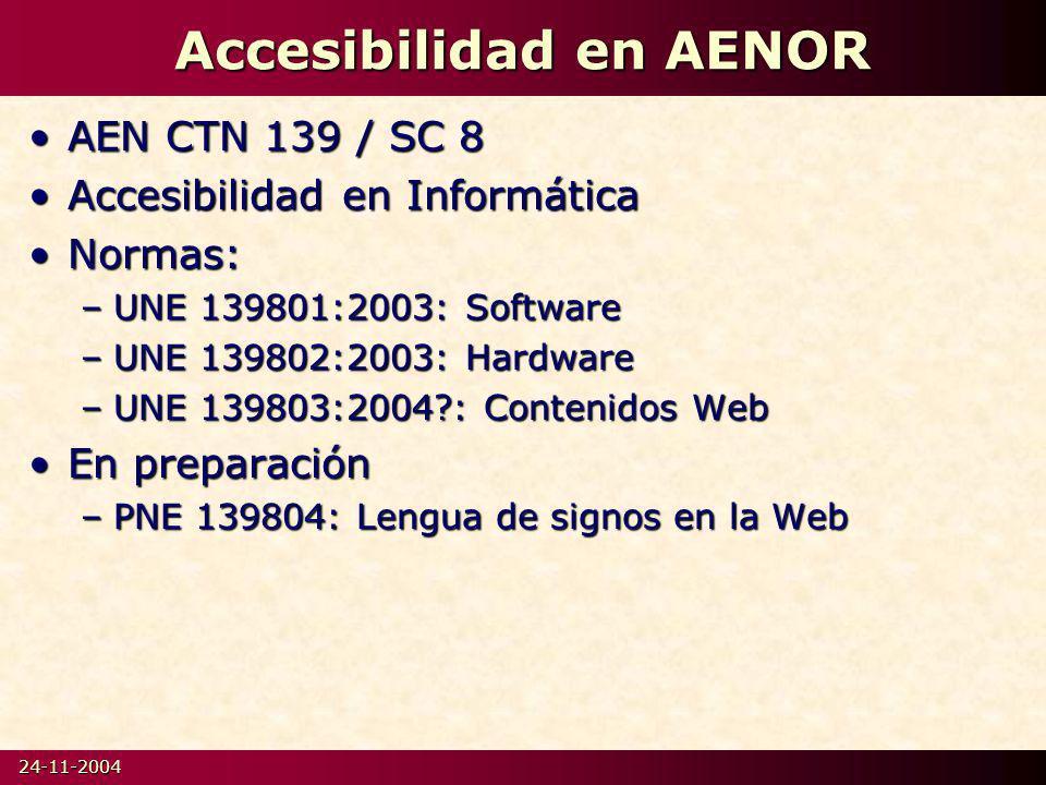 24-11-2004 Accesibilidad en AENOR AEN CTN 139 / SC 8AEN CTN 139 / SC 8 Accesibilidad en InformáticaAccesibilidad en Informática Normas:Normas: –UNE 139801:2003: Software –UNE 139802:2003: Hardware –UNE 139803:2004?: Contenidos Web En preparaciónEn preparación –PNE 139804: Lengua de signos en la Web