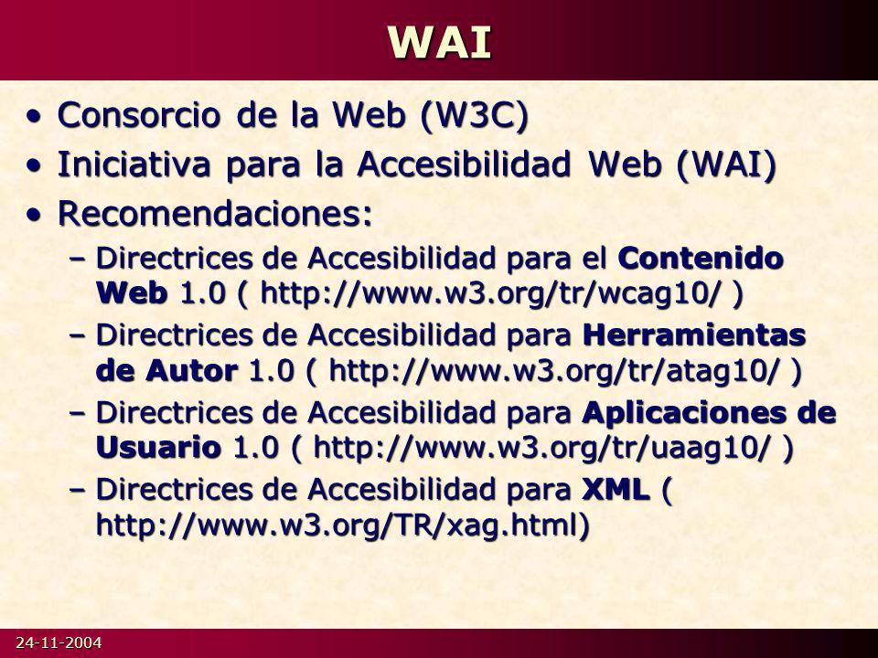 24-11-2004WAI Consorcio de la Web (W3C)Consorcio de la Web (W3C) Iniciativa para la Accesibilidad Web (WAI)Iniciativa para la Accesibilidad Web (WAI) Recomendaciones:Recomendaciones: –Directrices de Accesibilidad para el Contenido Web 1.0 ( http://www.w3.org/tr/wcag10/ ) –Directrices de Accesibilidad para Herramientas de Autor 1.0 ( http://www.w3.org/tr/atag10/ ) –Directrices de Accesibilidad para Aplicaciones de Usuario 1.0 ( http://www.w3.org/tr/uaag10/ ) –Directrices de Accesibilidad para XML ( http://www.w3.org/TR/xag.html)
