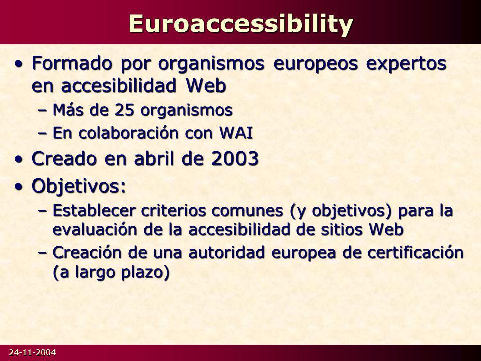 24-11-2004Euroaccessibility Formado por organismos europeos expertos en accesibilidad WebFormado por organismos europeos expertos en accesibilidad Web –Más de 25 organismos –En colaboración con WAI Creado en abril de 2003Creado en abril de 2003 Objetivos:Objetivos: –Establecer criterios comunes (y objetivos) para la evaluación de la accesibilidad de sitios Web –Creación de una autoridad europea de certificación (a largo plazo)