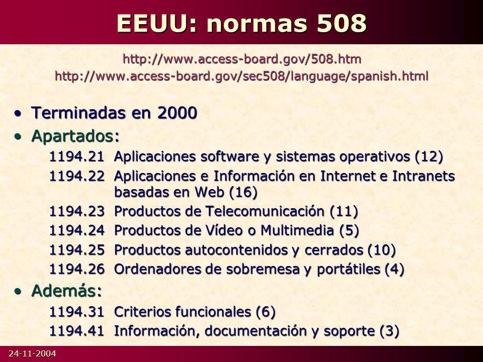 24-11-2004 EEUU: normas 508 http://www.access-board.gov/508.htmhttp://www.access-board.gov/sec508/language/spanish.html Terminadas en 2000Terminadas en 2000 Apartados:Apartados: 1194.21Aplicaciones software y sistemas operativos (12) 1194.22Aplicaciones e Información en Internet e Intranets basadas en Web (16) 1194.23Productos de Telecomunicación (11) 1194.24Productos de Vídeo o Multimedia (5) 1194.25Productos autocontenidos y cerrados (10) 1194.26Ordenadores de sobremesa y portátiles (4) Además:Además: 1194.31Criterios funcionales (6) 1194.41Información, documentación y soporte (3)