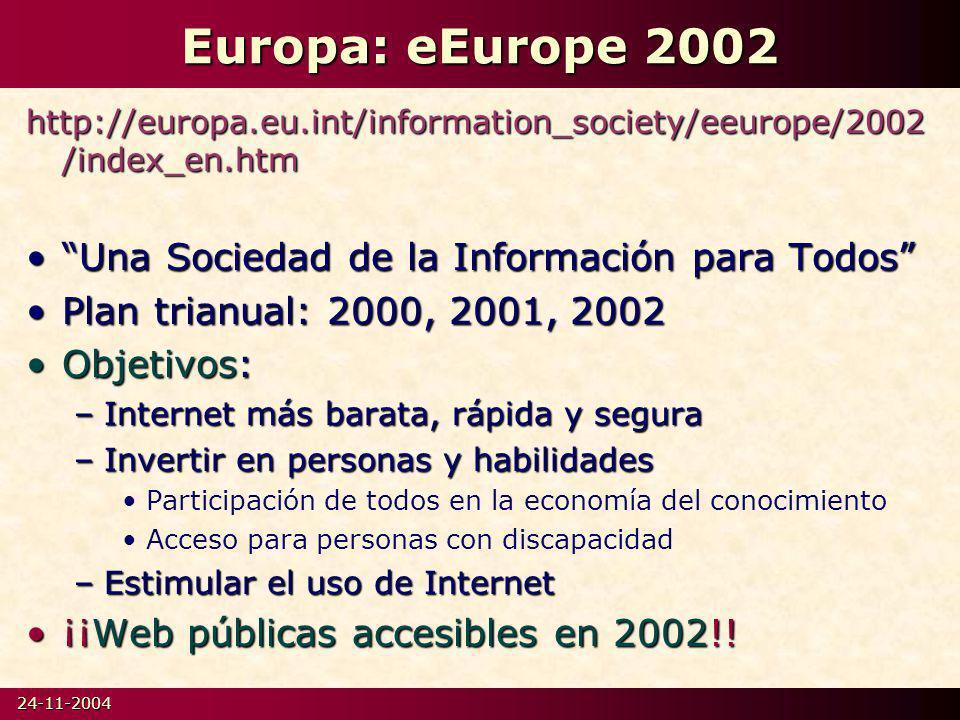 24-11-2004 Europa: eEurope 2002 http://europa.eu.int/information_society/eeurope/2002 /index_en.htm Una Sociedad de la Información para TodosUna Sociedad de la Información para Todos Plan trianual: 2000, 2001, 2002Plan trianual: 2000, 2001, 2002 Objetivos:Objetivos: –Internet más barata, rápida y segura –Invertir en personas y habilidades Participación de todos en la economía del conocimiento Acceso para personas con discapacidad –Estimular el uso de Internet ¡¡Web públicas accesibles en 2002!!¡¡Web públicas accesibles en 2002!!